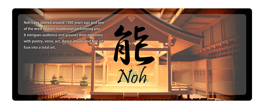 Noh Noh have started around 1300 years ago and one of the most historic traditional performing arts.It intrigues audience and arouses their emotions with poetry, verse, act, dance, music, and fine art fuse into a total art.