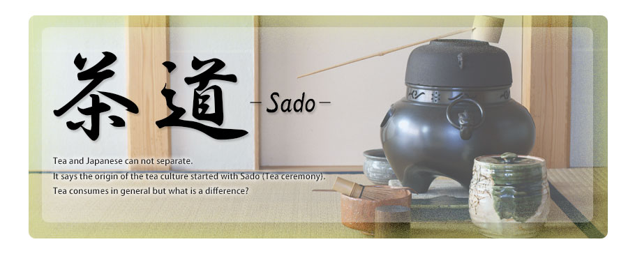 Sado Tea and Japanese can not separate.It says the origin of the tea culture started with Sado (Tea ceremony).Tea consumes in general but what is a difference?